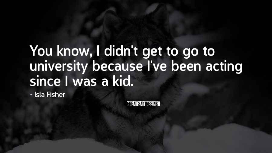 Isla Fisher Sayings: You know, I didn't get to go to university because I've been acting since I