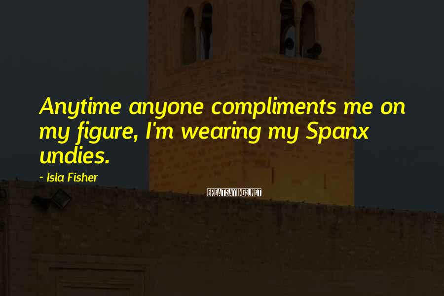 Isla Fisher Sayings: Anytime anyone compliments me on my figure, I'm wearing my Spanx undies.