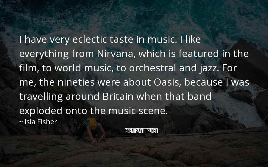 Isla Fisher Sayings: I have very eclectic taste in music. I like everything from Nirvana, which is featured