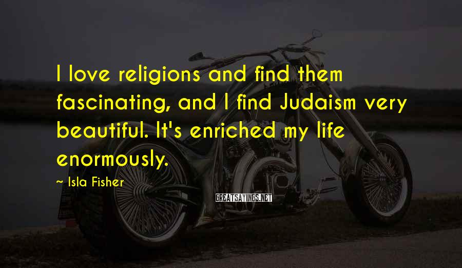 Isla Fisher Sayings: I love religions and find them fascinating, and I find Judaism very beautiful. It's enriched