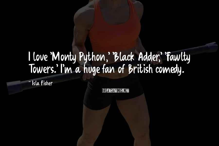 Isla Fisher Sayings: I love 'Monty Python,' 'Black Adder,' 'Fawlty Towers.' I'm a huge fan of British comedy.