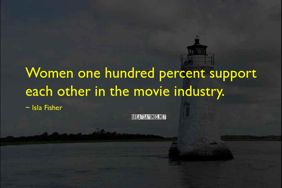 Isla Fisher Sayings: Women one hundred percent support each other in the movie industry.