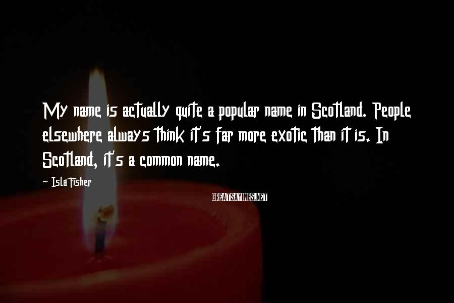 Isla Fisher Sayings: My name is actually quite a popular name in Scotland. People elsewhere always think it's