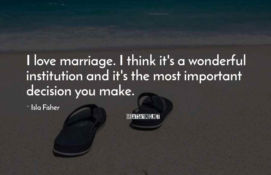 Isla Fisher Sayings: I love marriage. I think it's a wonderful institution and it's the most important decision
