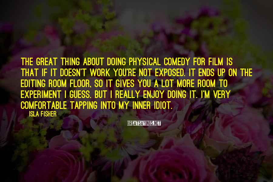 Isla Fisher Sayings: The great thing about doing physical comedy for film is that if it doesn't work