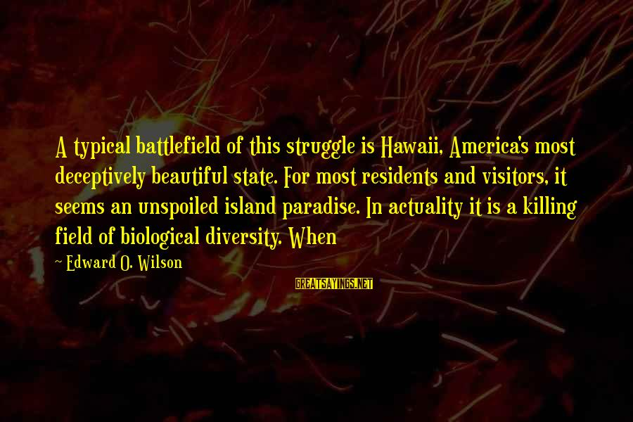 Island Paradise Sayings By Edward O. Wilson: A typical battlefield of this struggle is Hawaii, America's most deceptively beautiful state. For most