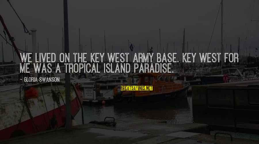 Island Paradise Sayings By Gloria Swanson: We lived on the Key West Army Base. Key West for me was a tropical