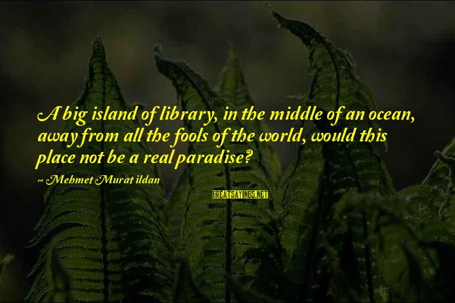 Island Paradise Sayings By Mehmet Murat Ildan: A big island of library, in the middle of an ocean, away from all the