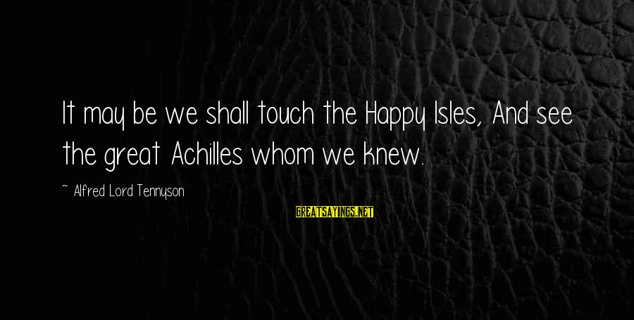 Isles Sayings By Alfred Lord Tennyson: It may be we shall touch the Happy Isles, And see the great Achilles whom