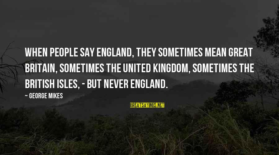 Isles Sayings By George Mikes: When people say England, they sometimes mean Great Britain, sometimes the United Kingdom, sometimes the