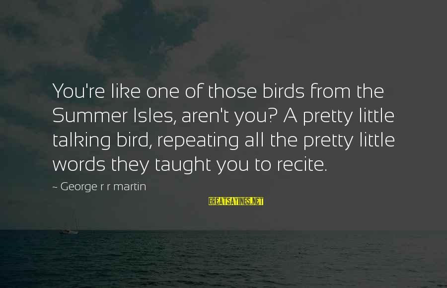 Isles Sayings By George R R Martin: You're like one of those birds from the Summer Isles, aren't you? A pretty little