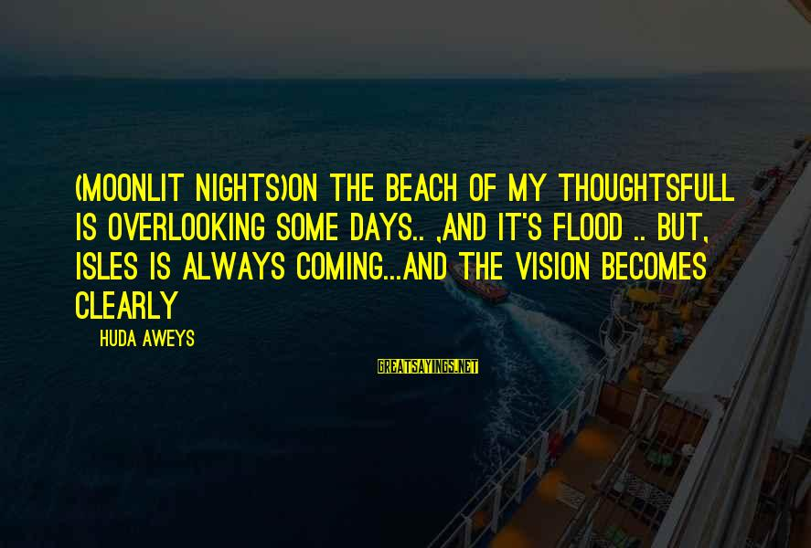 Isles Sayings By Huda Aweys: (Moonlit nights)On the beach of my thoughtsFull is overlooking some days.. ,And it's flood ..