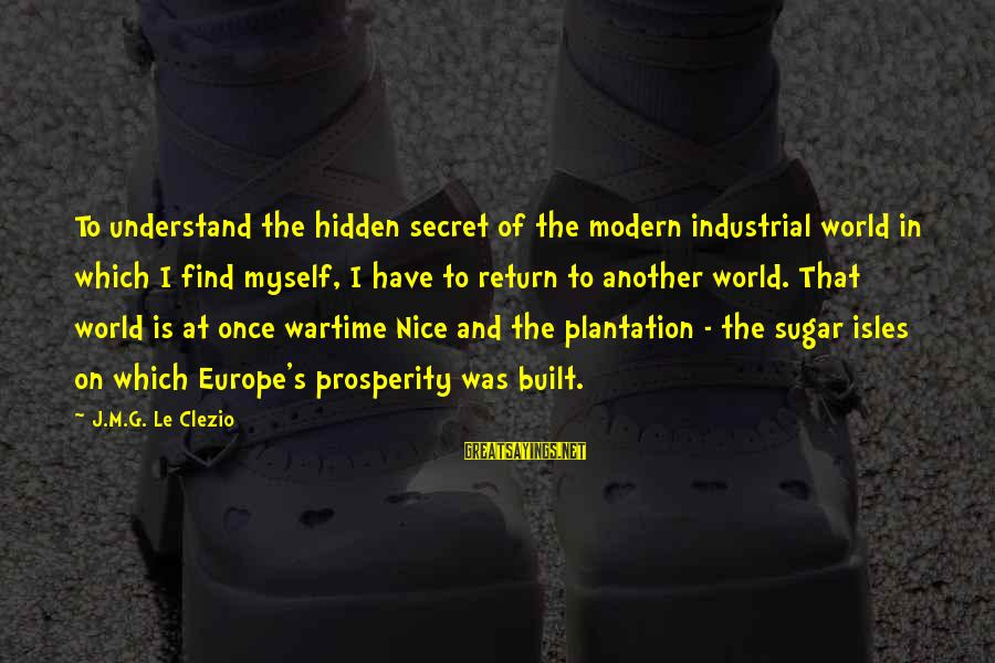 Isles Sayings By J.M.G. Le Clezio: To understand the hidden secret of the modern industrial world in which I find myself,