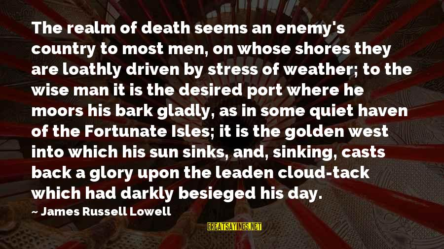 Isles Sayings By James Russell Lowell: The realm of death seems an enemy's country to most men, on whose shores they
