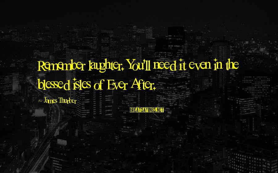 Isles Sayings By James Thurber: Remember laughter. You'll need it even in the blessed isles of Ever After.