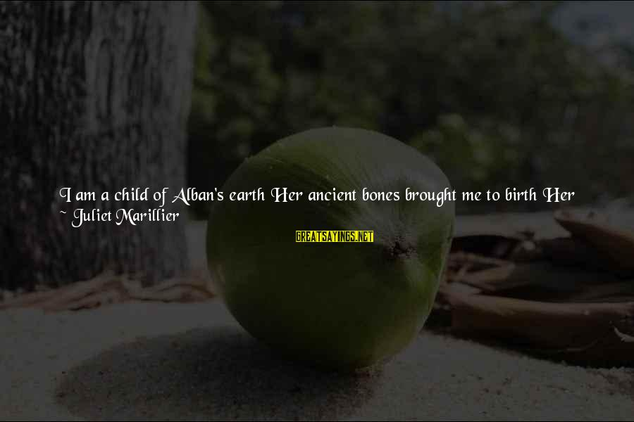 Isles Sayings By Juliet Marillier: I am a child of Alban's earth Her ancient bones brought me to birth Her