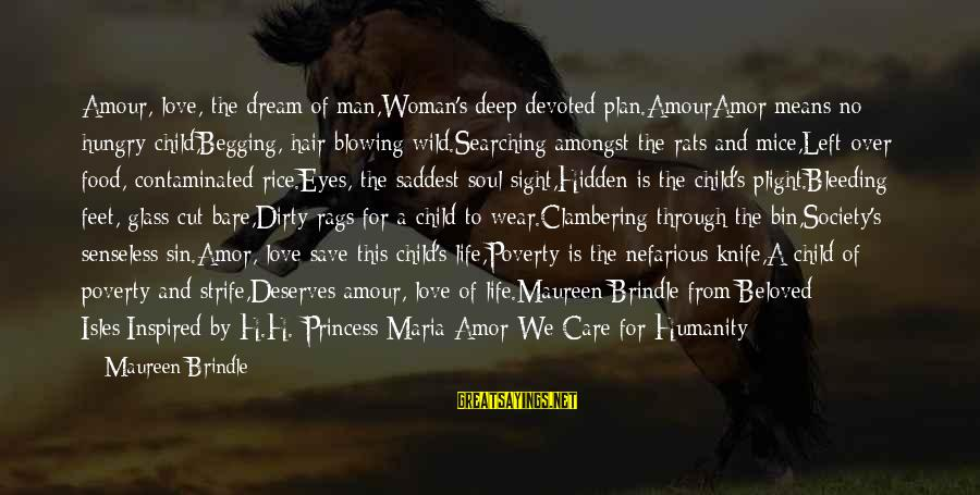 Isles Sayings By Maureen Brindle: Amour, love, the dream of man,Woman's deep devoted plan.AmourAmor means no hungry child,Begging, hair blowing