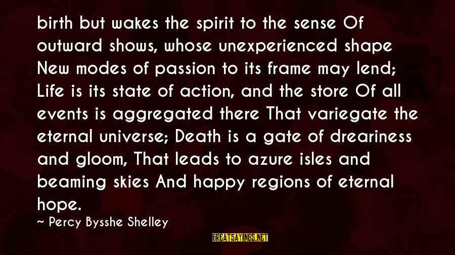 Isles Sayings By Percy Bysshe Shelley: birth but wakes the spirit to the sense Of outward shows, whose unexperienced shape New