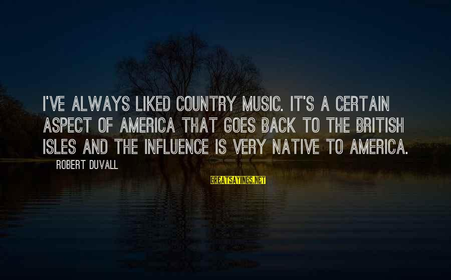 Isles Sayings By Robert Duvall: I've always liked country music. It's a certain aspect of America that goes back to