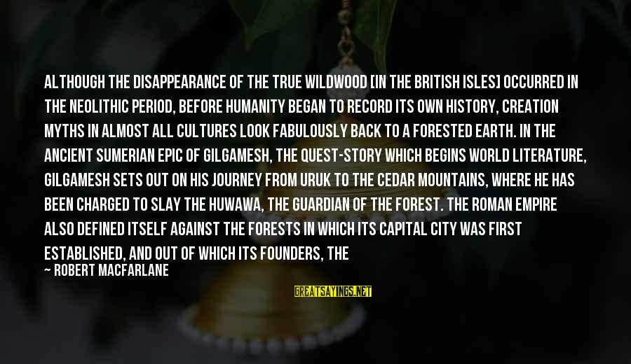 Isles Sayings By Robert Macfarlane: Although the disappearance of the true wildwood [in the British Isles] occurred in the Neolithic
