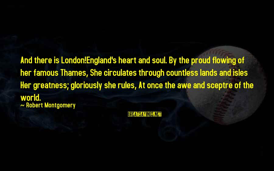 Isles Sayings By Robert Montgomery: And there is London!England's heart and soul. By the proud flowing of her famous Thames,