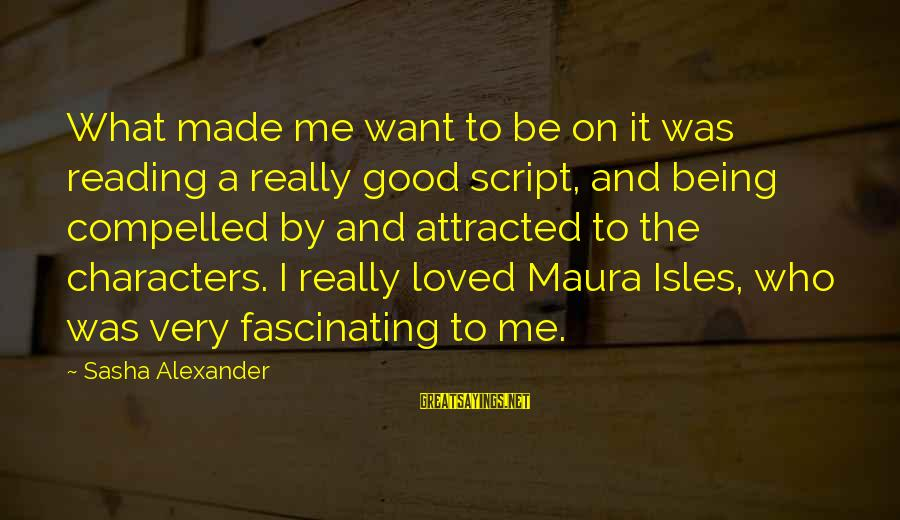 Isles Sayings By Sasha Alexander: What made me want to be on it was reading a really good script, and