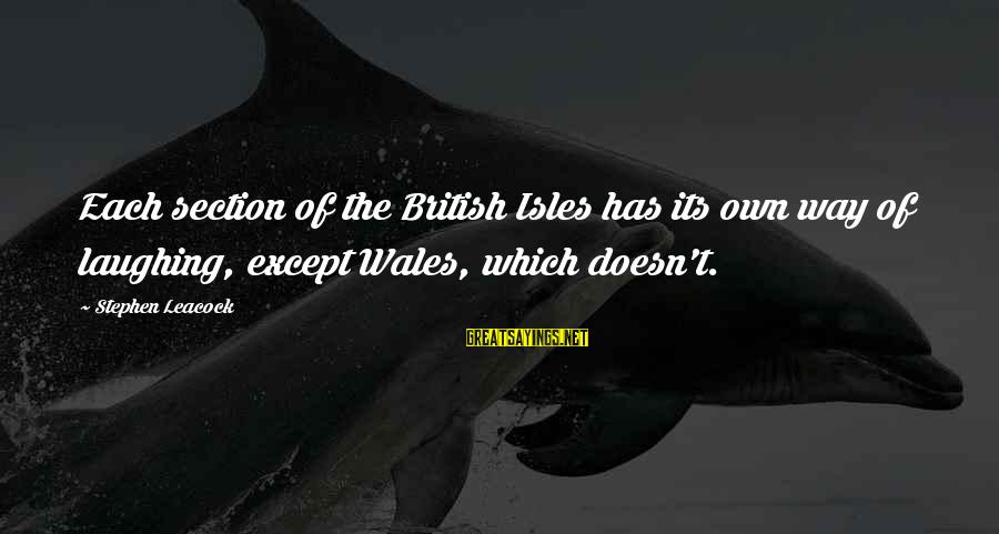 Isles Sayings By Stephen Leacock: Each section of the British Isles has its own way of laughing, except Wales, which