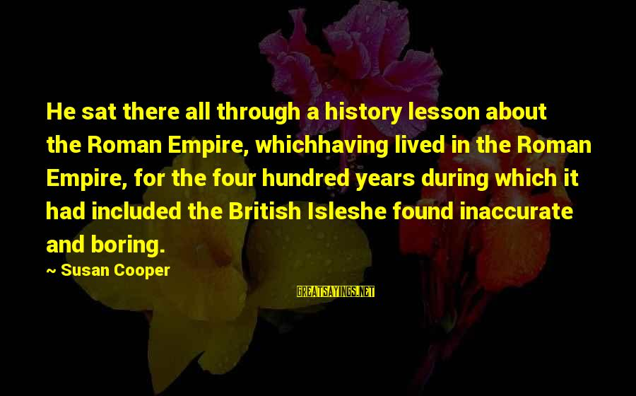 Isles Sayings By Susan Cooper: He sat there all through a history lesson about the Roman Empire, whichhaving lived in