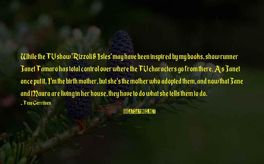 Isles Sayings By Tess Gerritsen: While the TV show 'Rizzoli & Isles' may have been inspired by my books, show