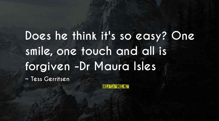 Isles Sayings By Tess Gerritsen: Does he think it's so easy? One smile, one touch and all is forgiven -Dr