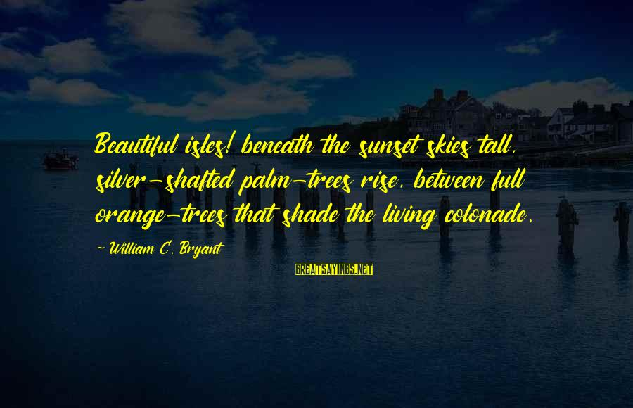 Isles Sayings By William C. Bryant: Beautiful isles! beneath the sunset skies tall, silver-shafted palm-trees rise, between full orange-trees that shade