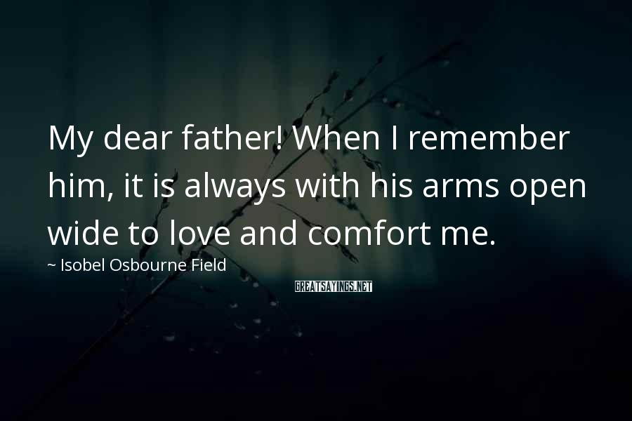 Isobel Osbourne Field Sayings: My dear father! When I remember him, it is always with his arms open wide