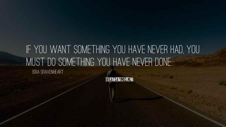 Isra Sravenheart Sayings: If you want something you have never had, you must do something you have never