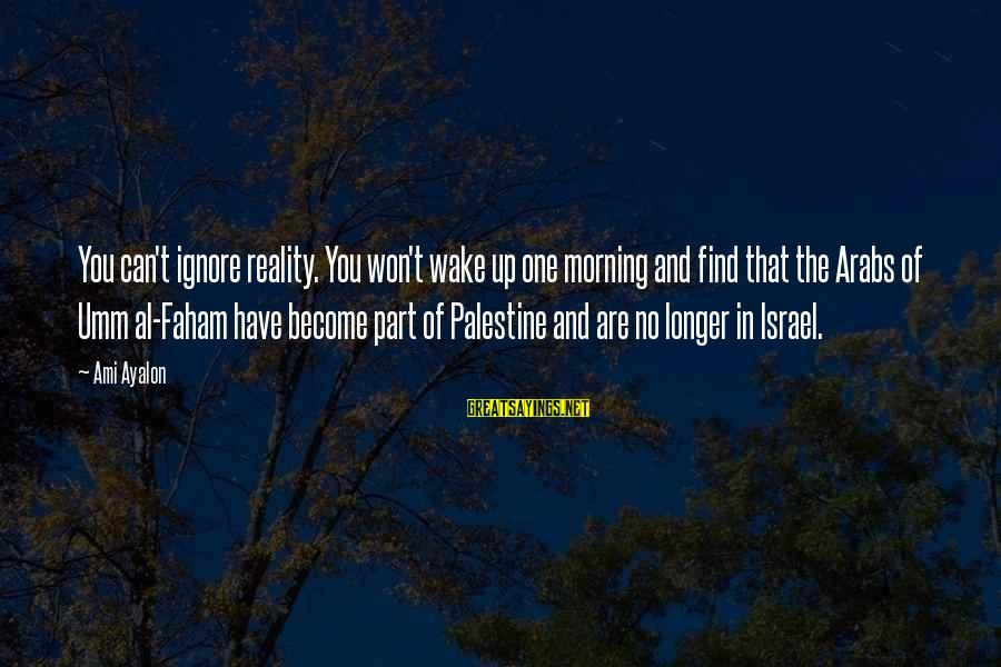 Israel And Palestine Sayings By Ami Ayalon: You can't ignore reality. You won't wake up one morning and find that the Arabs