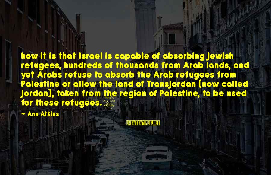 Israel And Palestine Sayings By Ann Atkins: how it is that Israel is capable of absorbing Jewish refugees, hundreds of thousands from