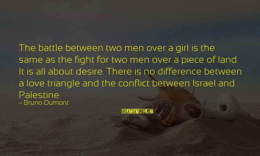 Israel And Palestine Sayings By Bruno Dumont: The battle between two men over a girl is the same as the fight for
