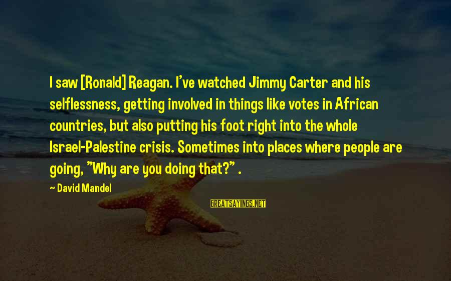 Israel And Palestine Sayings By David Mandel: I saw [Ronald] Reagan. I've watched Jimmy Carter and his selflessness, getting involved in things