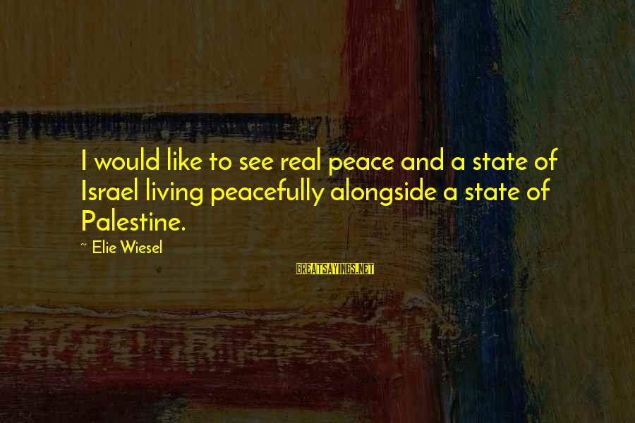 Israel And Palestine Sayings By Elie Wiesel: I would like to see real peace and a state of Israel living peacefully alongside