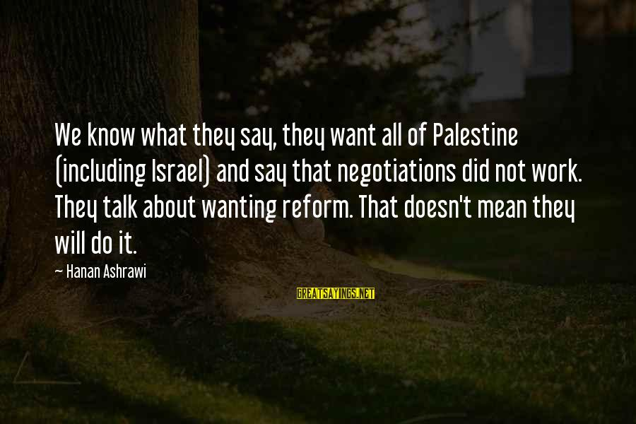 Israel And Palestine Sayings By Hanan Ashrawi: We know what they say, they want all of Palestine (including Israel) and say that