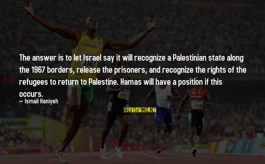 Israel And Palestine Sayings By Ismail Haniyeh: The answer is to let Israel say it will recognize a Palestinian state along the