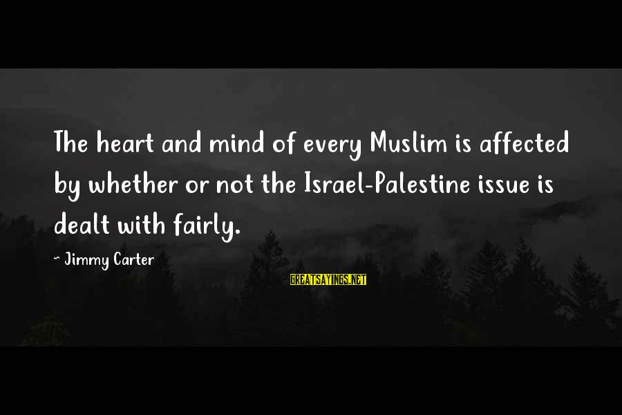 Israel And Palestine Sayings By Jimmy Carter: The heart and mind of every Muslim is affected by whether or not the Israel-Palestine