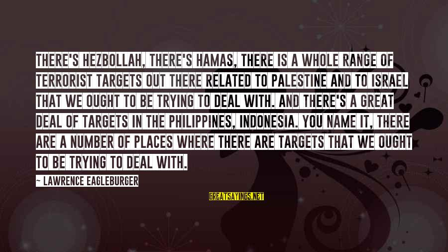 Israel And Palestine Sayings By Lawrence Eagleburger: There's Hezbollah, there's Hamas, there is a whole range of terrorist targets out there related