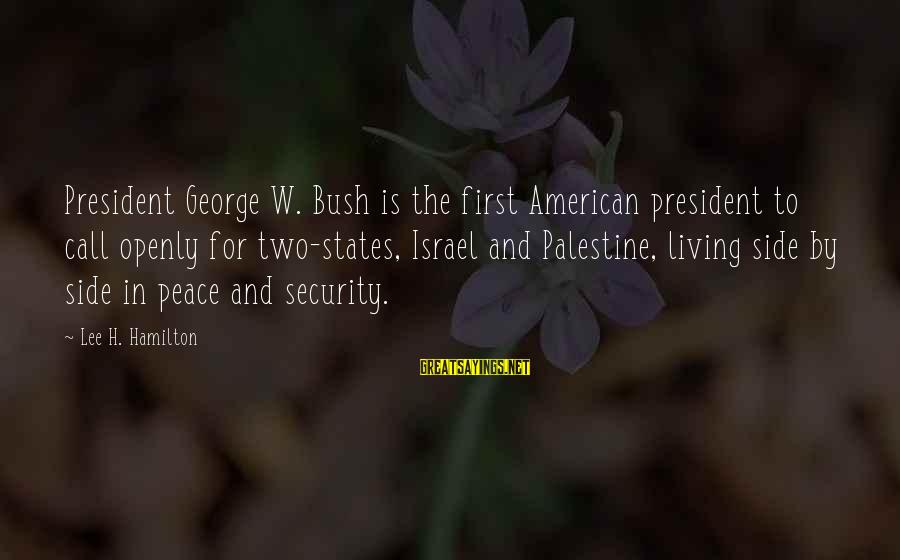 Israel And Palestine Sayings By Lee H. Hamilton: President George W. Bush is the first American president to call openly for two-states, Israel