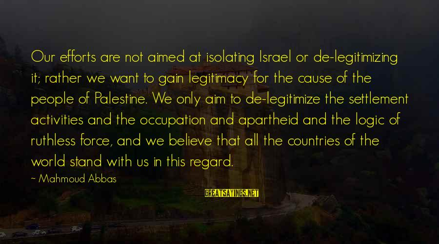Israel And Palestine Sayings By Mahmoud Abbas: Our efforts are not aimed at isolating Israel or de-legitimizing it; rather we want to
