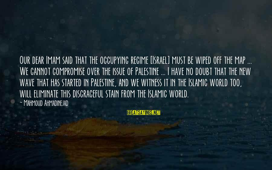Israel And Palestine Sayings By Mahmoud Ahmadinejad: Our dear Imam said that the occupying regime [Israel] must be wiped off the map
