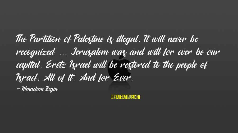 Israel And Palestine Sayings By Menachem Begin: The Partition of Palestine is illegal. It will never be recognized ... Jerusalem was and