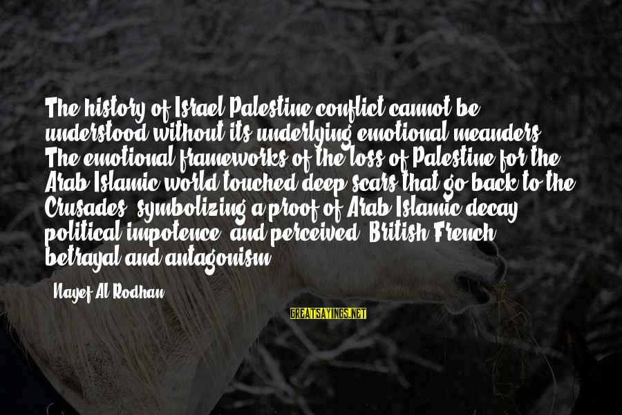 Israel And Palestine Sayings By Nayef Al-Rodhan: The history of Israel-Palestine conflict cannot be understood without its underlying emotional meanders. The emotional