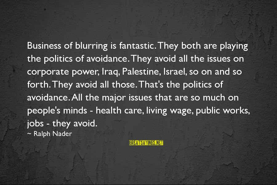 Israel And Palestine Sayings By Ralph Nader: Business of blurring is fantastic. They both are playing the politics of avoidance. They avoid