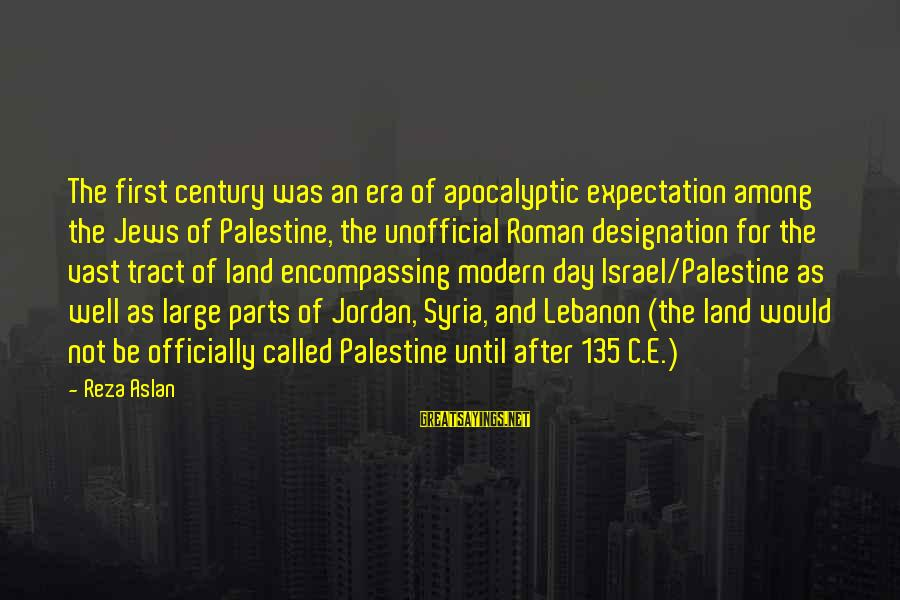 Israel And Palestine Sayings By Reza Aslan: The first century was an era of apocalyptic expectation among the Jews of Palestine, the