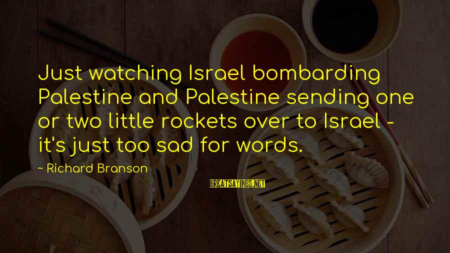Israel And Palestine Sayings By Richard Branson: Just watching Israel bombarding Palestine and Palestine sending one or two little rockets over to